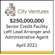 City Ventures $250 million Senior Credit Facility. Left Lead Arranger and Administrative Agent, April 2021