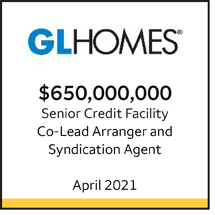 GL Homes $650 million Senior Credit Facility. Co-Lead Arranger and Syndication Agent. April 2021.