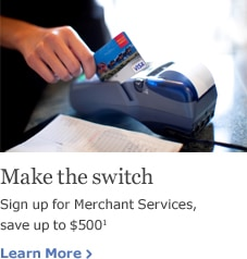 Make the switch. Sign up for Merchant Services, save up to $500. Learn more.