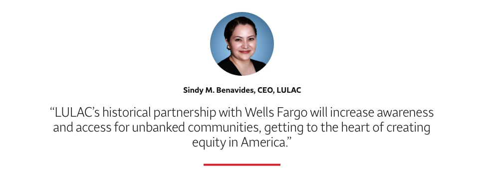 LULAC's historical partnership with Wells Fargo will increase awareness and access for unbanked communities, getting to the heart of creating equity in America. Sindy M. Benavides, CEO, LULAC