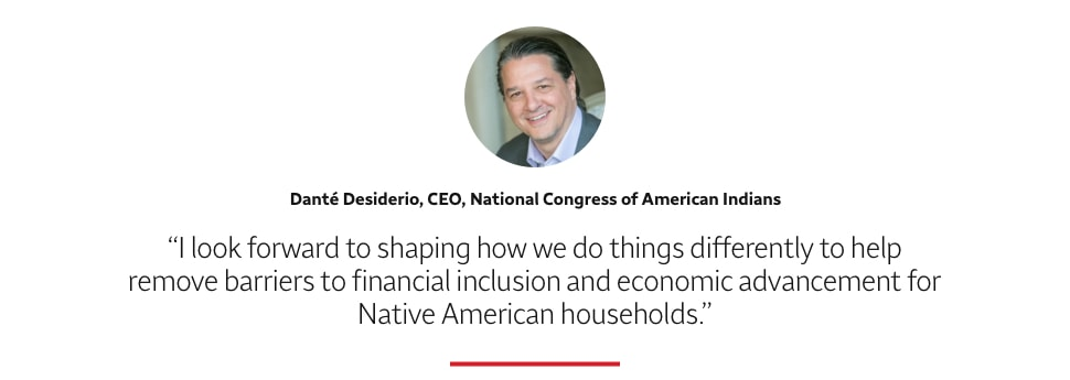 Quote: I look forward to shaping how we do things differently to help remove barriers to financial inclusion and economic advancement for Native American households. A headshot of Danté Desiderio, CEO, National Congress of American Indians, appears above the quote text.