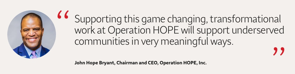 Supporting this game-changing, transformational work at Operation HOPE will support underserved communities in very meaningful ways. John Hope Bryant, Chairman and CEO, Operation HOPE, Inc.