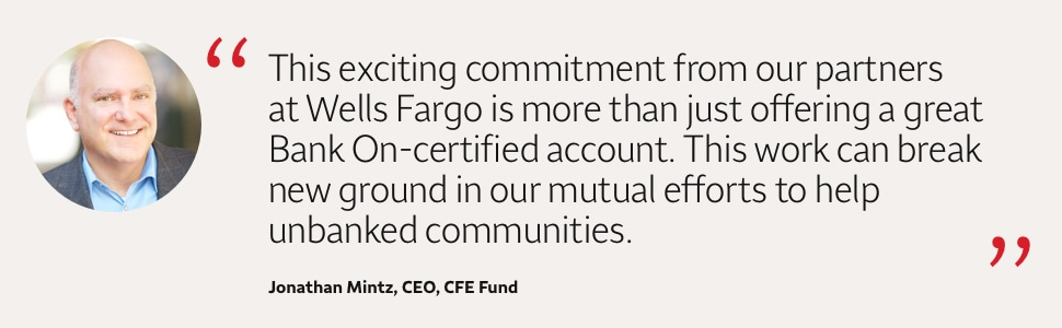This exciting commitment from our partners at Wells Fargo is more than just offering a great Bank On- certified account. This work can break new ground in our mutual efforts to help unbanked communities. Jonathan Mintz, CEO, CFE Fund
