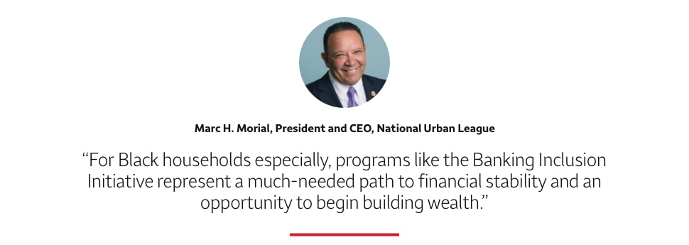 For Black households especially, programs like the Banking Inclusion Initiative represent a much- needed path to financial stability and an opportunity to begin building wealth. Marc H. Morial, President and CEO, National Urban League