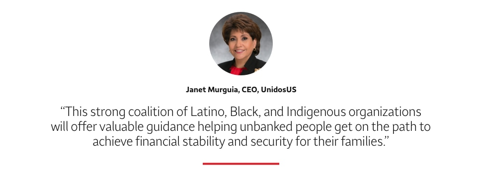Quote: This strong coalition of Latino, Black, and Indigenous organizations will offer valuable guidance helping unbanked people get on the path to achieve financial stability and security for their families. A headshot of Janet Murguia, CEO, UnidosUS, appears above the quote text.
